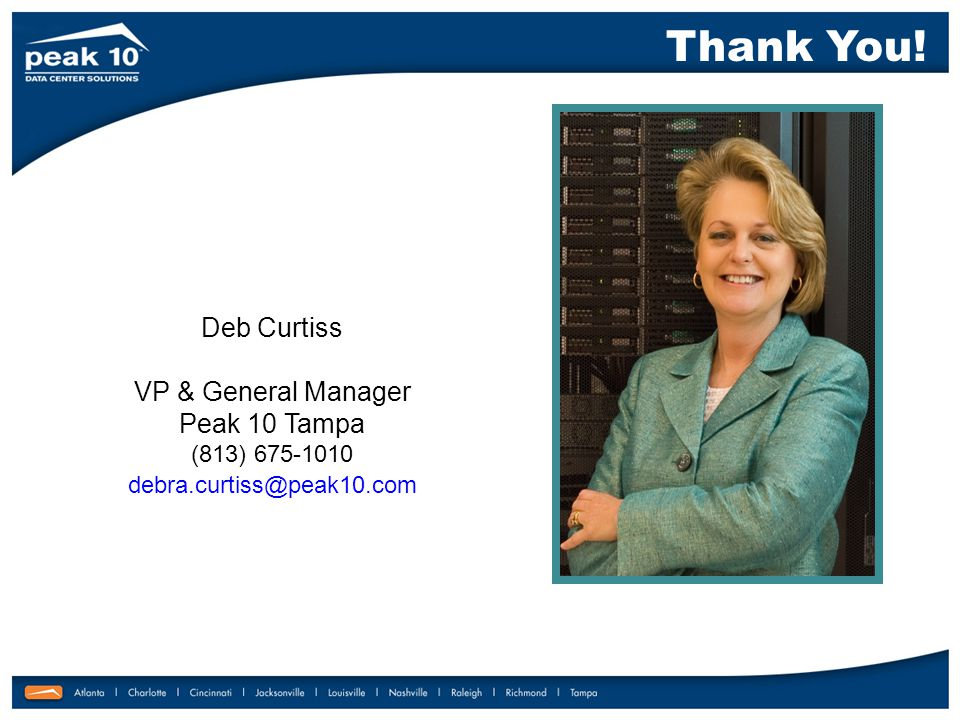 Thank You! Deb Curtiss VP & General Manager Peak 10 Tampa (813) 675-1010 debra.curtiss@peak10.com