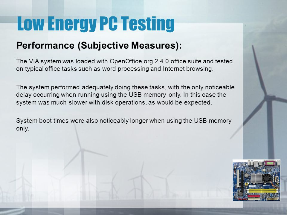 Low Energy PC Testing Performance (Subjective Measures): The VIA system was loaded with OpenOffice.org 2.4.0 office suite and tested on typical office tasks such as word processing and Internet browsing.