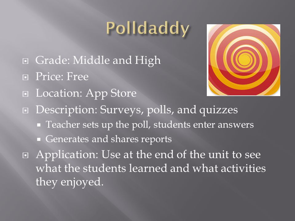  Grade: Middle and High  Price: Free  Location: App Store  Description: Surveys, polls, and quizzes  Teacher sets up the poll, students enter answers  Generates and shares reports  Application: Use at the end of the unit to see what the students learned and what activities they enjoyed.