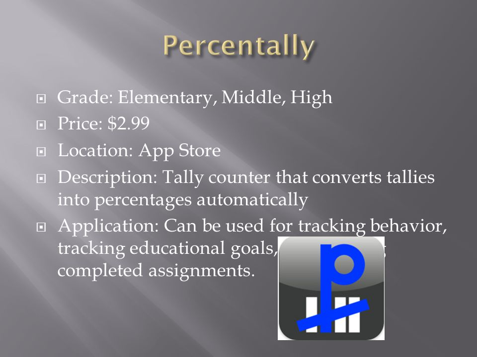  Grade: Elementary, Middle, High  Price: $2.99  Location: App Store  Description: Tally counter that converts tallies into percentages automatically  Application: Can be used for tracking behavior, tracking educational goals, and tracking completed assignments.