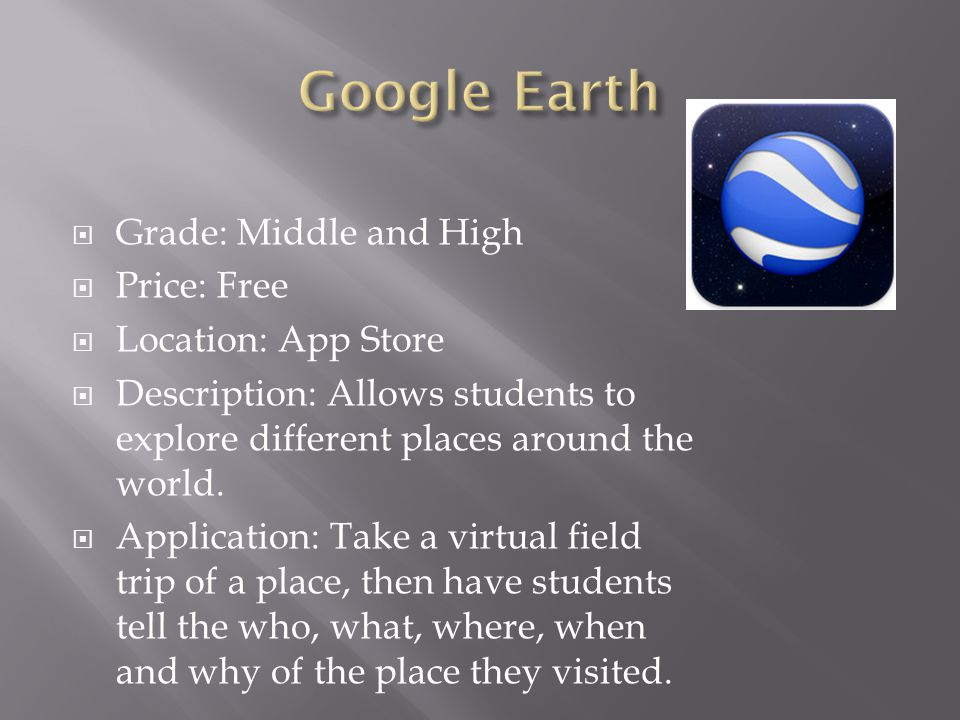  Grade: Middle and High  Price: Free  Location: App Store  Description: Allows students to explore different places around the world.