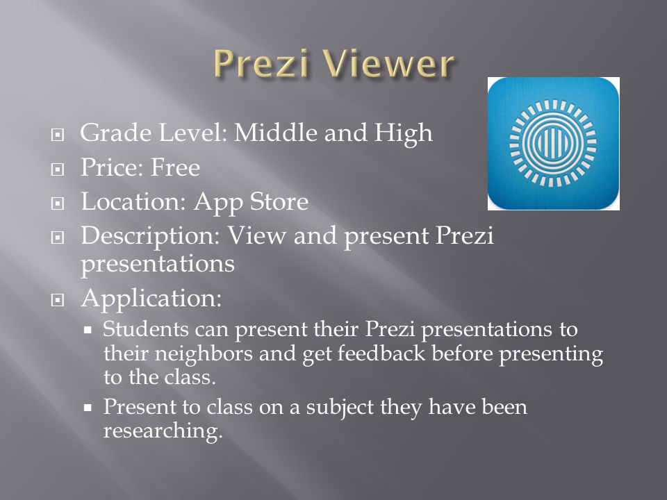  Grade Level: Middle and High  Price: Free  Location: App Store  Description: View and present Prezi presentations  Application:  Students can present their Prezi presentations to their neighbors and get feedback before presenting to the class.
