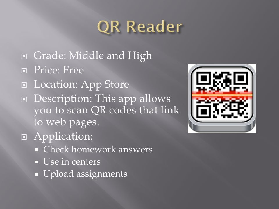  Grade: Middle and High  Price: Free  Location: App Store  Description: This app allows you to scan QR codes that link to web pages.