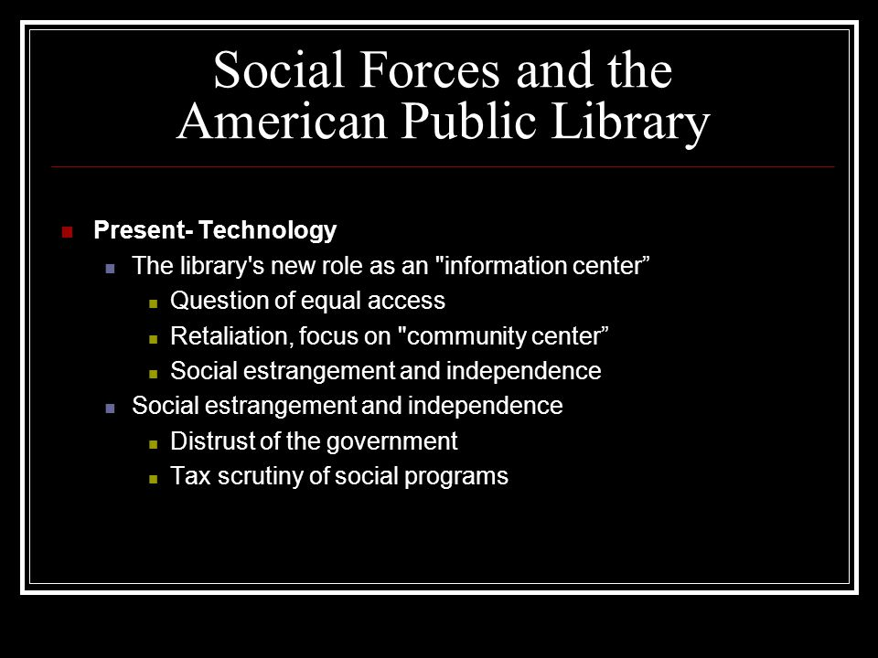 Social Forces and the American Public Library Present- Technology The library s new role as an information center Question of equal access Retaliation, focus on community center Social estrangement and independence Distrust of the government Tax scrutiny of social programs
