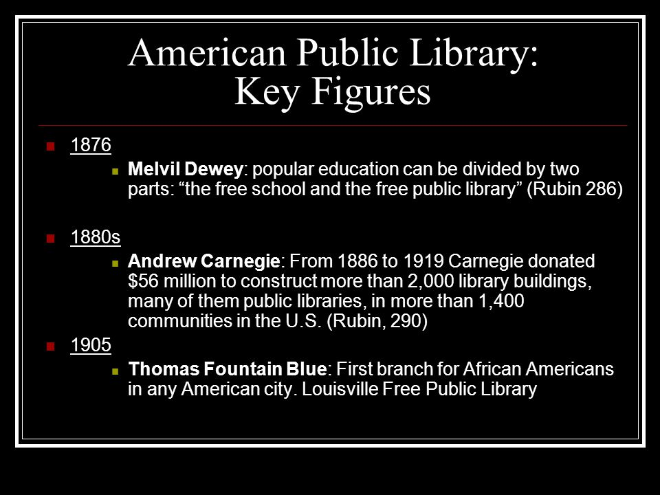 American Public Library: Key Figures 1876 Melvil Dewey: popular education can be divided by two parts: the free school and the free public library (Rubin 286) 1880s Andrew Carnegie: From 1886 to 1919 Carnegie donated $56 million to construct more than 2,000 library buildings, many of them public libraries, in more than 1,400 communities in the U.S.