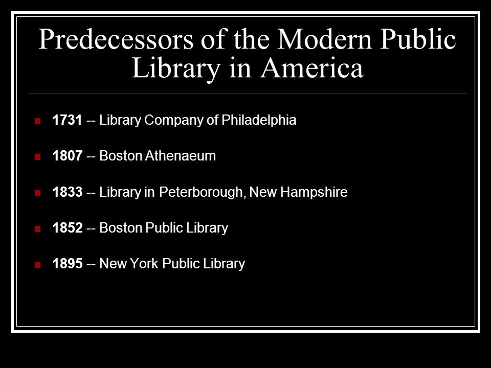 Predecessors of the Modern Public Library in America 1731 -- Library Company of Philadelphia 1807 -- Boston Athenaeum 1833 -- Library in Peterborough, New Hampshire 1852 -- Boston Public Library 1895 -- New York Public Library