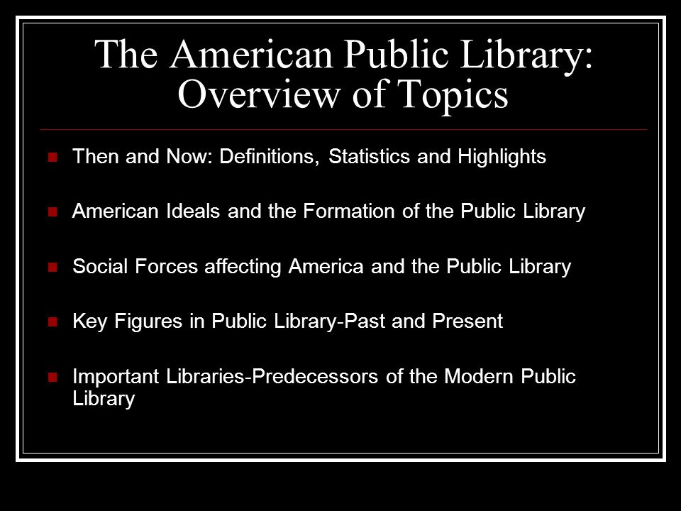 The American Public Library: Overview of Topics Then and Now: Definitions, Statistics and Highlights American Ideals and the Formation of the Public Library Social Forces affecting America and the Public Library Key Figures in Public Library-Past and Present Important Libraries-Predecessors of the Modern Public Library
