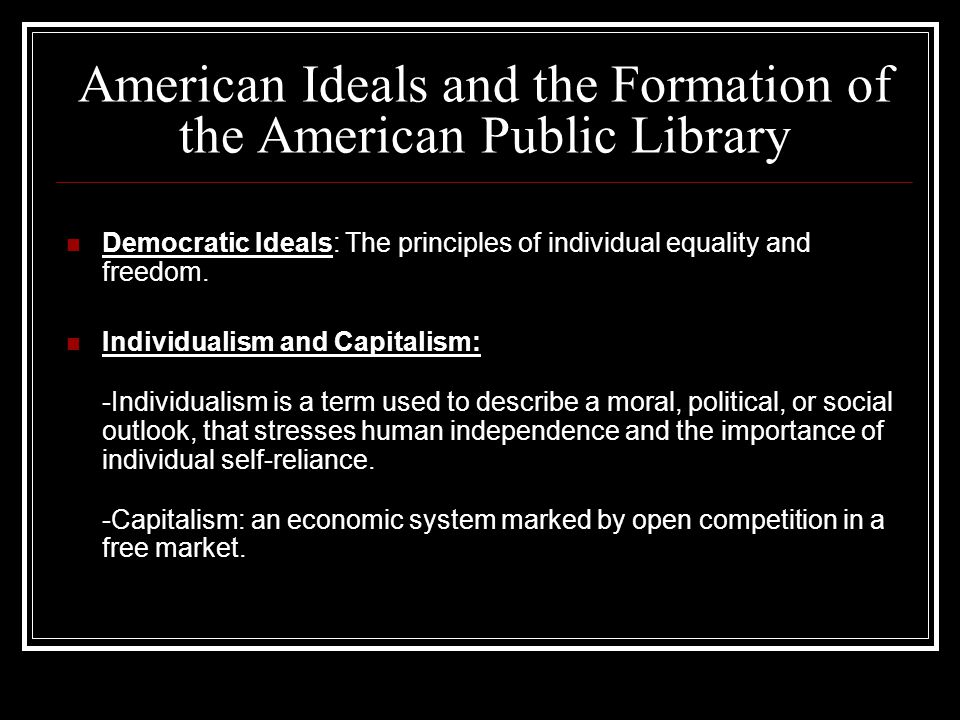 American Ideals and the Formation of the American Public Library Democratic Ideals: The principles of individual equality and freedom.