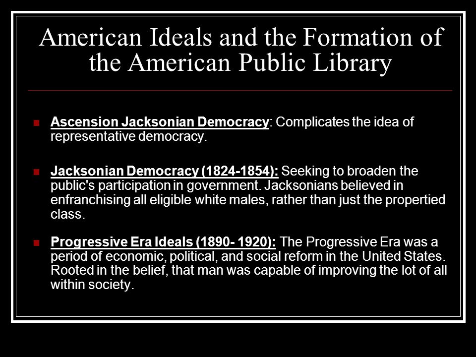 American Ideals and the Formation of the American Public Library Ascension Jacksonian Democracy: Complicates the idea of representative democracy.