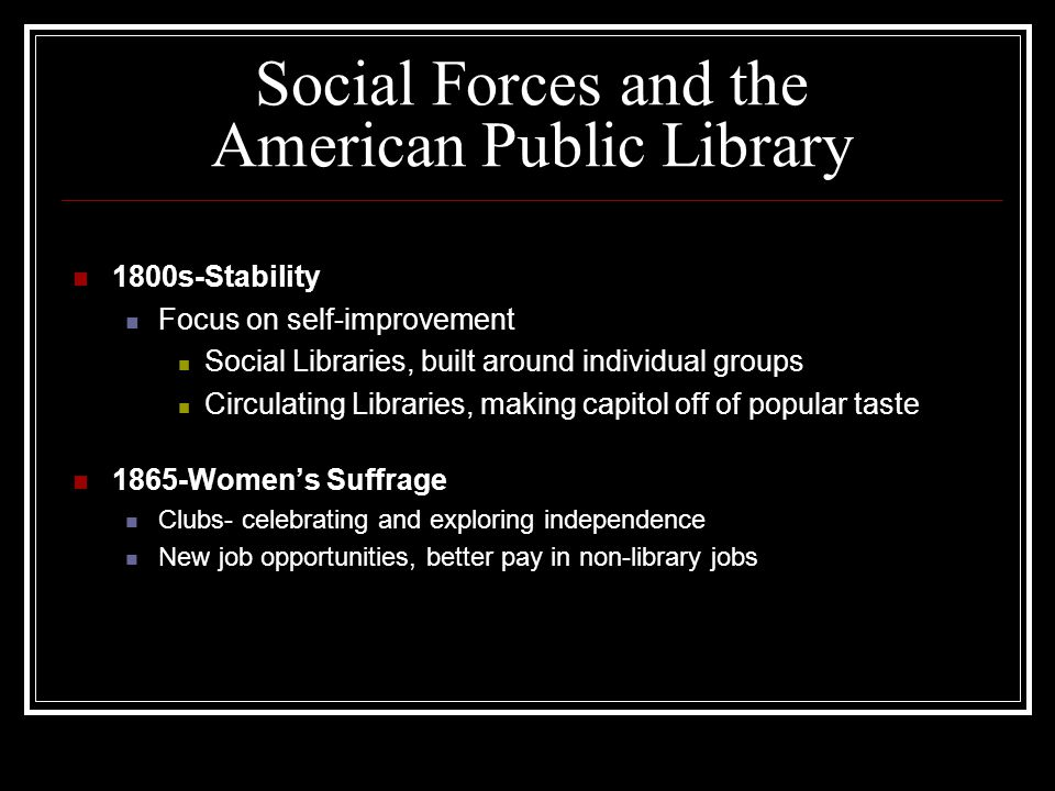 Social Forces and the American Public Library 1800s-Stability Focus on self-improvement Social Libraries, built around individual groups Circulating Libraries, making capitol off of popular taste 1865-Women's Suffrage Clubs- celebrating and exploring independence New job opportunities, better pay in non-library jobs