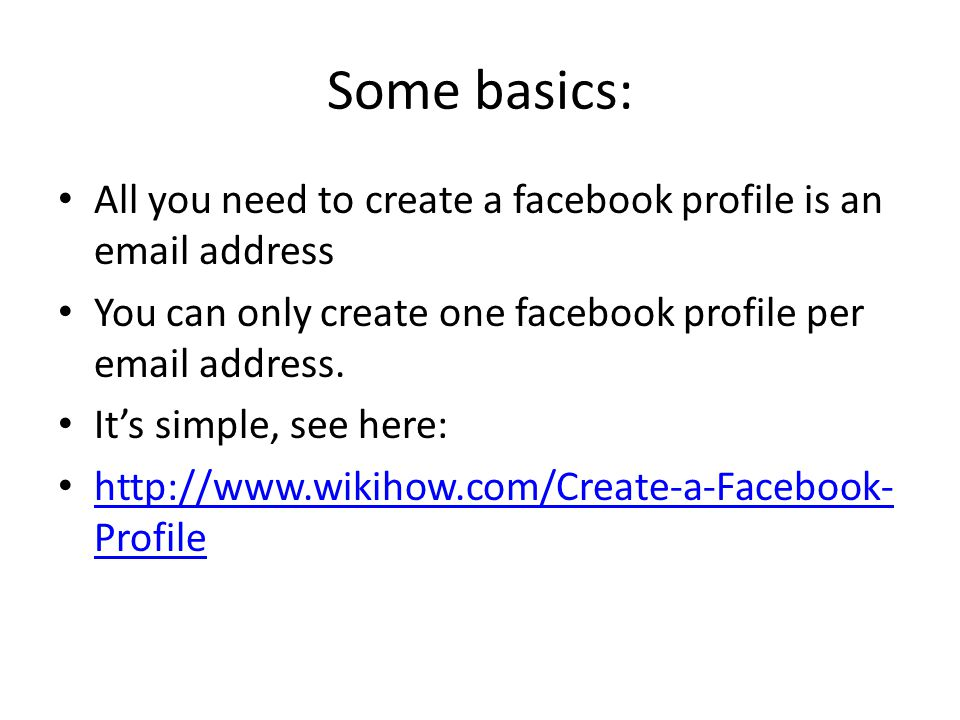 Some basics: All you need to create a facebook profile is an email address You can only create one facebook profile per email address.