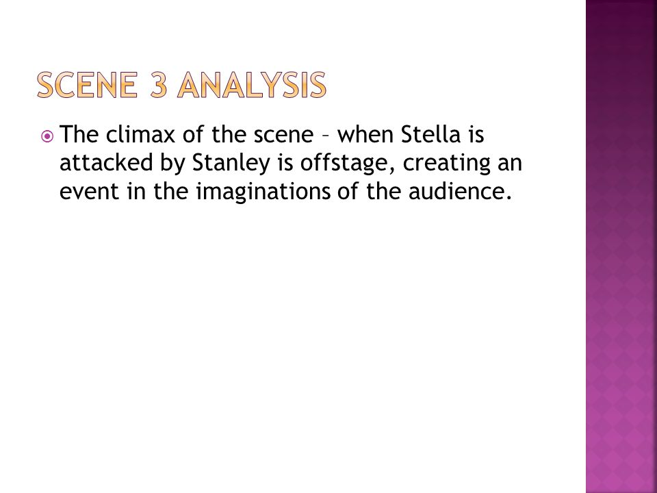  The climax of the scene – when Stella is attacked by Stanley is offstage, creating an event in the imaginations of the audience.
