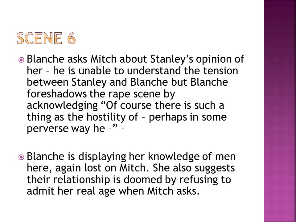  Blanche asks Mitch about Stanley's opinion of her – he is unable to understand the tension between Stanley and Blanche but Blanche foreshadows the rape scene by acknowledging Of course there is such a thing as the hostility of – perhaps in some perverse way he – –  Blanche is displaying her knowledge of men here, again lost on Mitch.
