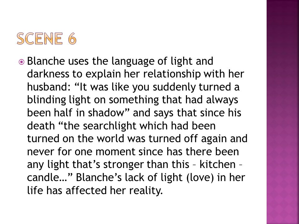  Blanche uses the language of light and darkness to explain her relationship with her husband: It was like you suddenly turned a blinding light on something that had always been half in shadow and says that since his death the searchlight which had been turned on the world was turned off again and never for one moment since has there been any light that's stronger than this – kitchen – candle… Blanche's lack of light (love) in her life has affected her reality.