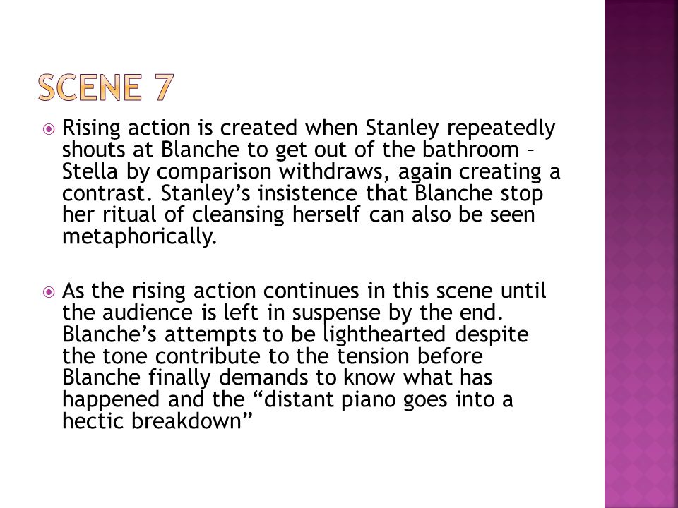  Rising action is created when Stanley repeatedly shouts at Blanche to get out of the bathroom – Stella by comparison withdraws, again creating a contrast.
