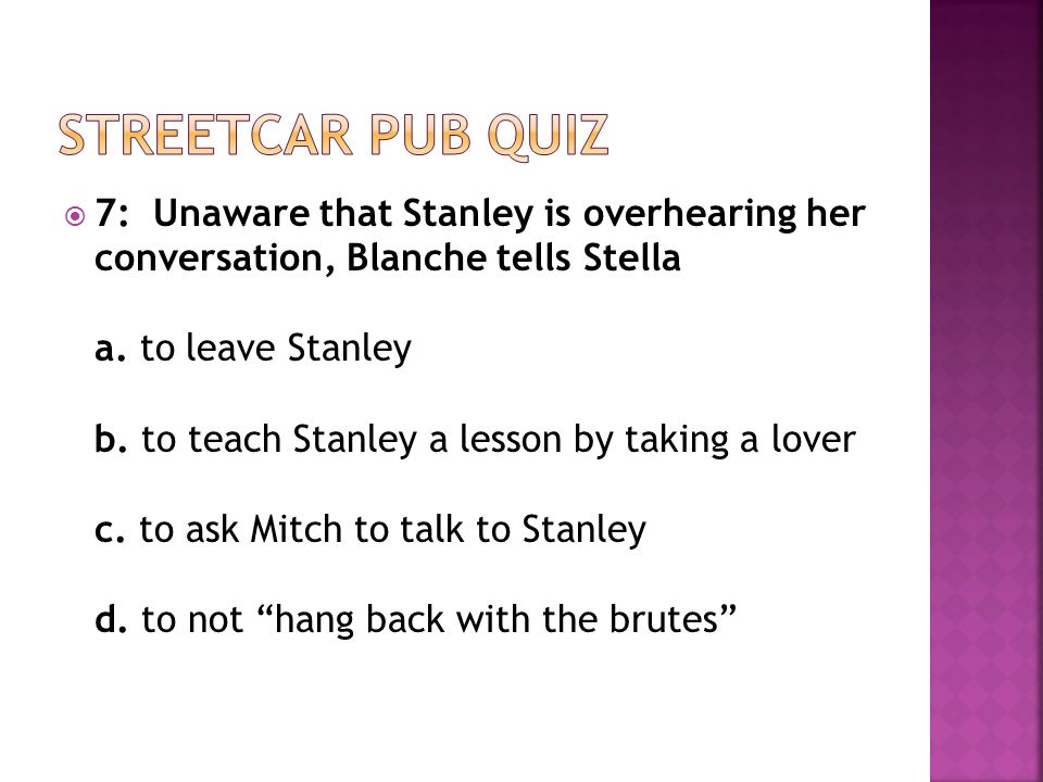  7: Unaware that Stanley is overhearing her conversation, Blanche tells Stella a.