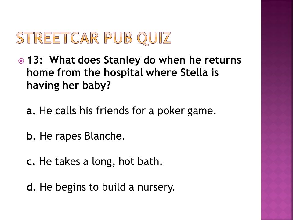  13: What does Stanley do when he returns home from the hospital where Stella is having her baby.