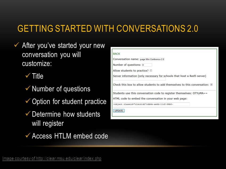 After you've started your new conversation you will customize: Title Number of questions Option for student practice Determine how students will register Access HTLM embed code GETTING STARTED WITH CONVERSATIONS 2.0 Image courtesy of http://clear.msu.edu/clear/index.php