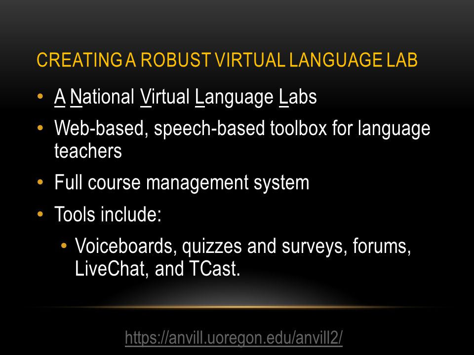 CREATING A ROBUST VIRTUAL LANGUAGE LAB https://anvill.uoregon.edu/anvill2/ A National Virtual Language Labs Web-based, speech-based toolbox for language teachers Full course management system Tools include: Voiceboards, quizzes and surveys, forums, LiveChat, and TCast.