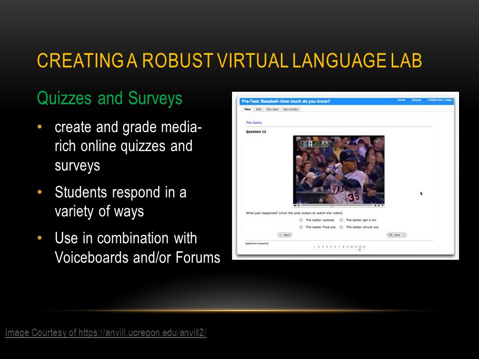Quizzes and Surveys create and grade media- rich online quizzes and surveys Students respond in a variety of ways Use in combination with Voiceboards and/or Forums CREATING A ROBUST VIRTUAL LANGUAGE LAB Image Courtesy of https://anvill.uoregon.edu/anvill2/