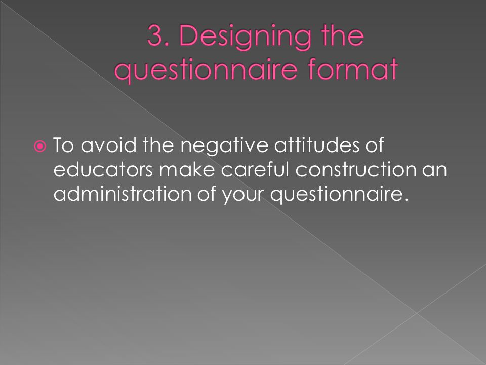  To avoid the negative attitudes of educators make careful construction an administration of your questionnaire.