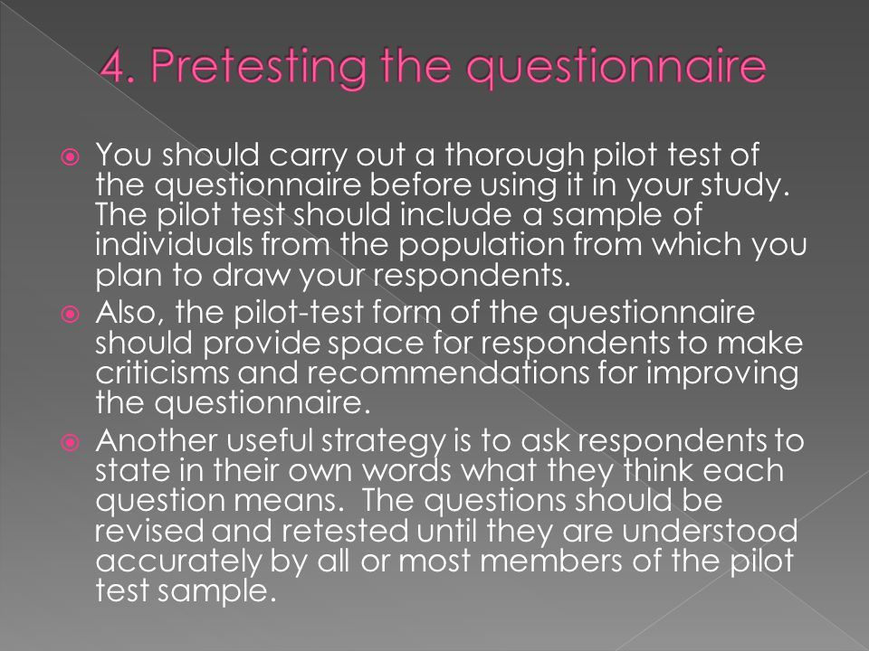  You should carry out a thorough pilot test of the questionnaire before using it in your study.