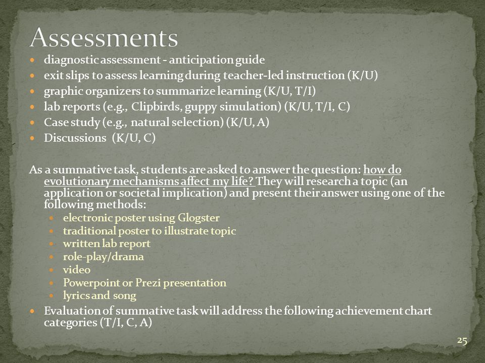 diagnostic assessment - anticipation guide exit slips to assess learning during teacher-led instruction (K/U) graphic organizers to summarize learning (K/U, T/I) lab reports (e.g., Clipbirds, guppy simulation) (K/U, T/I, C) Case study (e.g., natural selection) (K/U, A) Discussions (K/U, C) As a summative task, students are asked to answer the question: how do evolutionary mechanisms affect my life.