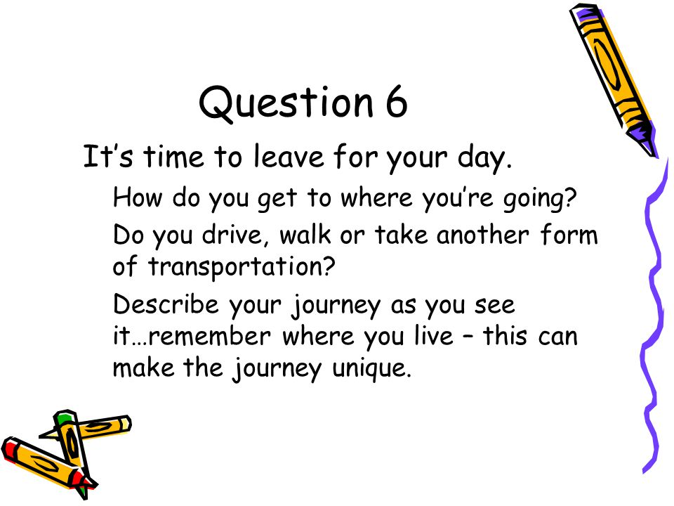 Question 6 It's time to leave for your day. How do you get to where you're going.