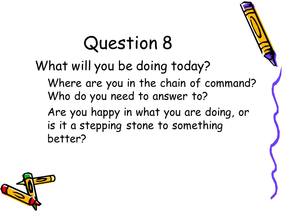 Question 8 What will you be doing today. Where are you in the chain of command.