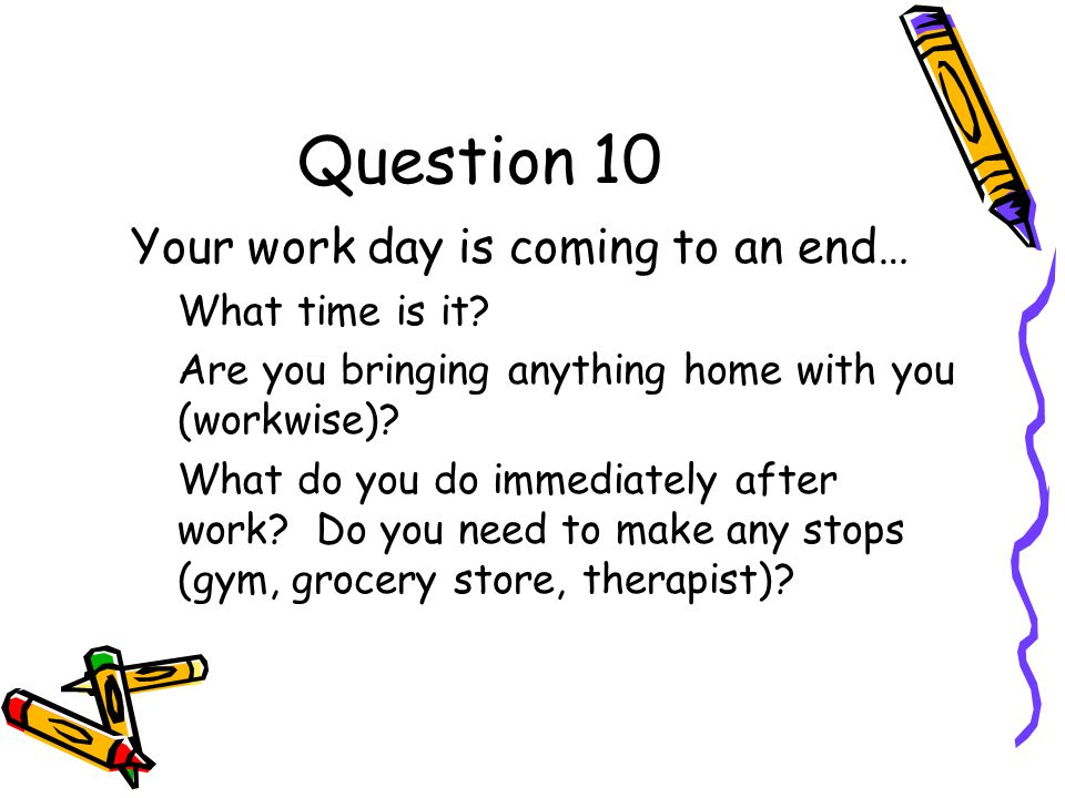 Question 10 Your work day is coming to an end… What time is it.