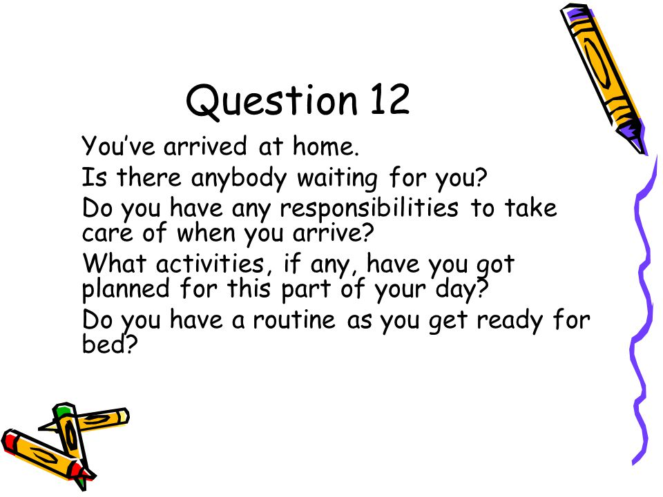 Question 12 You've arrived at home. Is there anybody waiting for you.