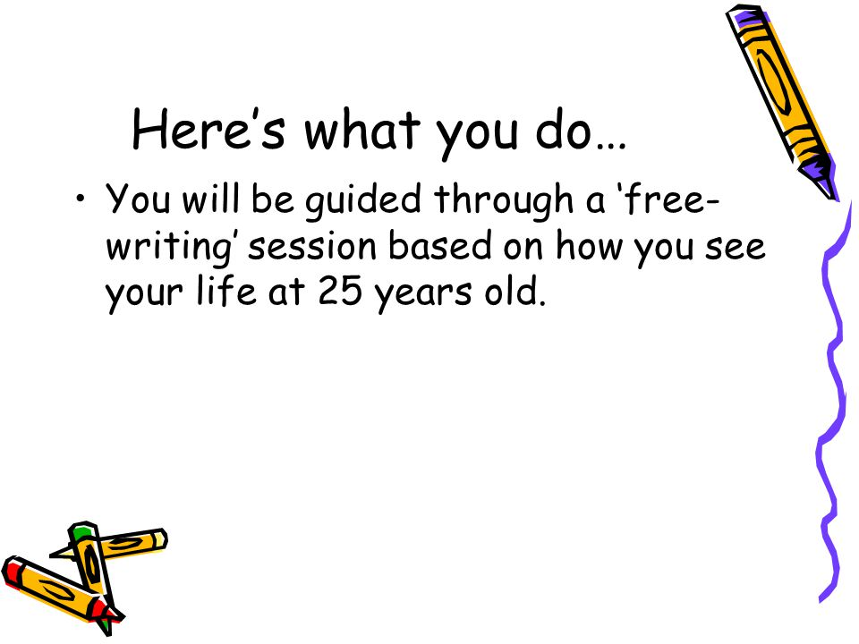 Here's what you do… You will be guided through a 'free- writing' session based on how you see your life at 25 years old.