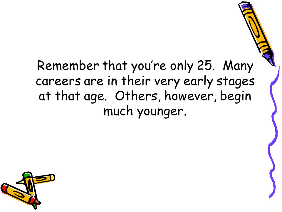 Remember that you're only 25. Many careers are in their very early stages at that age.