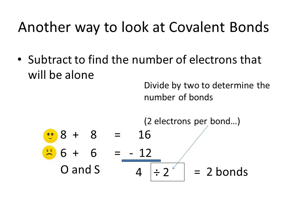 Another way to look at Covalent Bonds Subtract to find the number of electrons that will be alone O and S 8 + 8 = 16 6 + 6 = - 12 4 ÷ 2 Divide by two to determine the number of bonds (2 electrons per bond…) = 2 bonds