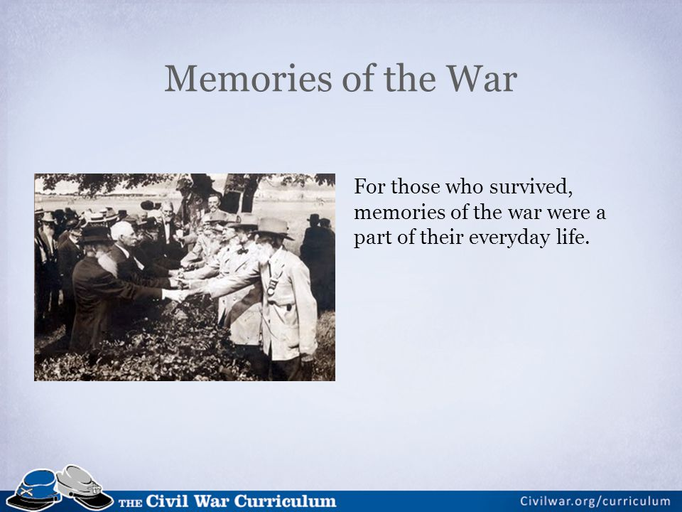 Memories of the War For those who survived, memories of the war were a part of their everyday life.