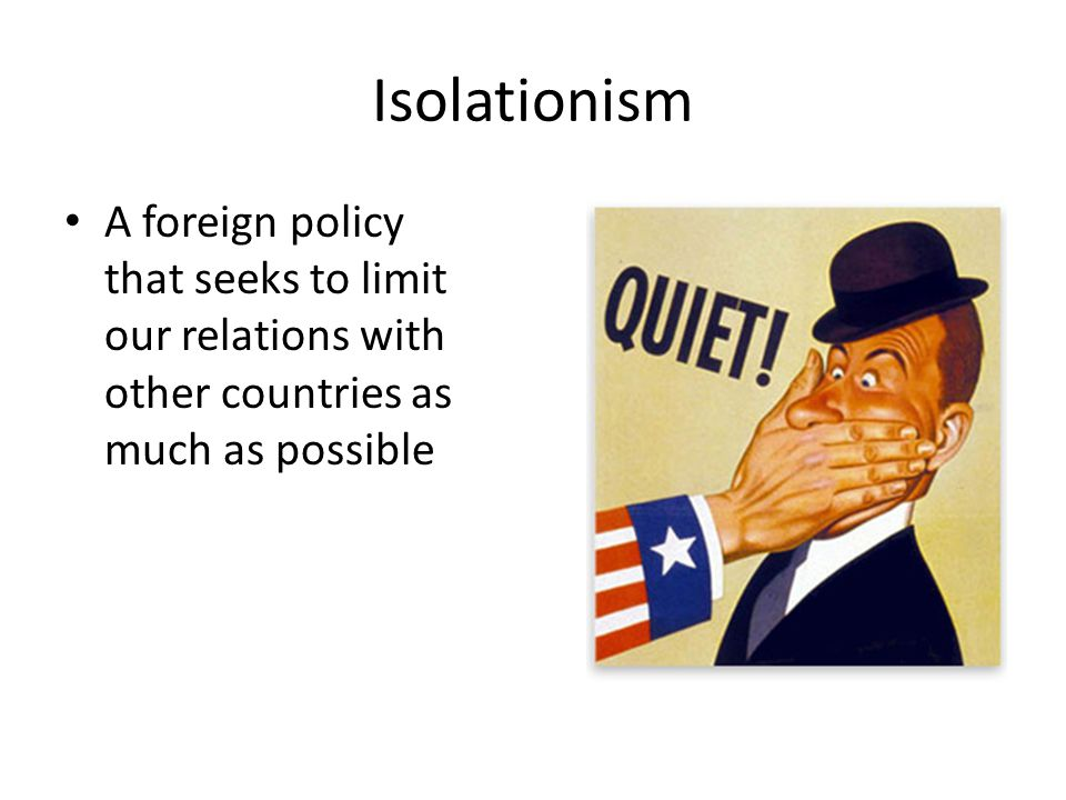 Isolationism A foreign policy that seeks to limit our relations with other countries as much as possible