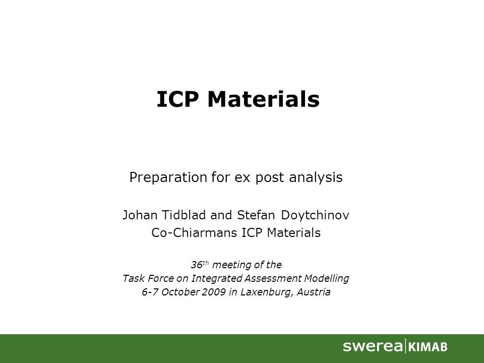 ICP Materials Preparation for ex post analysis Johan Tidblad and Stefan Doytchinov Co-Chiarmans ICP Materials 36 th meeting of the Task Force on Integrated Assessment Modelling 6-7 October 2009 in Laxenburg, Austria