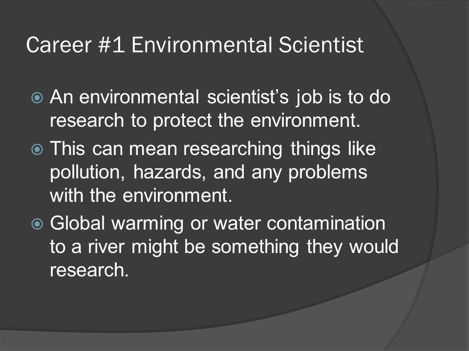 Career #1 Environmental Scientist  An environmental scientist's job is to do research to protect the environment.