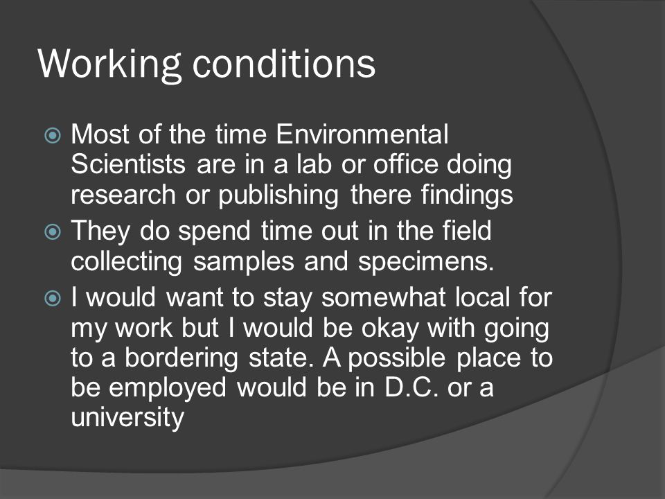 Working conditions  Most of the time Environmental Scientists are in a lab or office doing research or publishing there findings  They do spend time out in the field collecting samples and specimens.