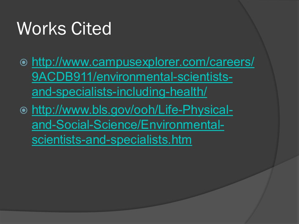 Works Cited  http://www.campusexplorer.com/careers/ 9ACDB911/environmental-scientists- and-specialists-including-health/ http://www.campusexplorer.com/careers/ 9ACDB911/environmental-scientists- and-specialists-including-health/  http://www.bls.gov/ooh/Life-Physical- and-Social-Science/Environmental- scientists-and-specialists.htm http://www.bls.gov/ooh/Life-Physical- and-Social-Science/Environmental- scientists-and-specialists.htm