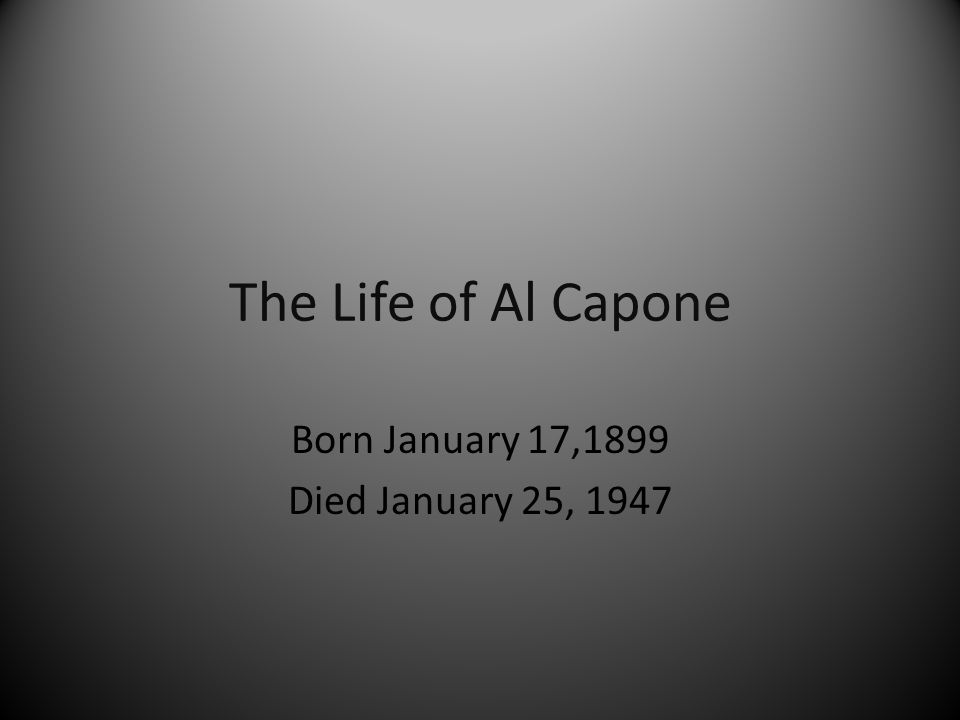 The Life of Al Capone Born January 17,1899 Died January 25, 1947