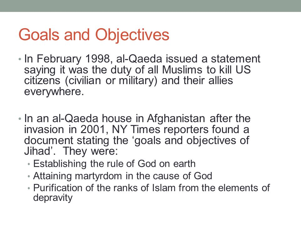Goals and Objectives In February 1998, al-Qaeda issued a statement saying it was the duty of all Muslims to kill US citizens (civilian or military) and their allies everywhere.