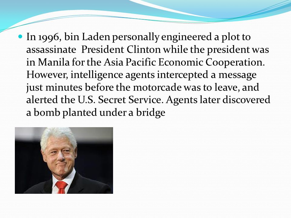 In 1996, bin Laden personally engineered a plot to assassinate President Clinton while the president was in Manila for the Asia Pacific Economic Cooperation.