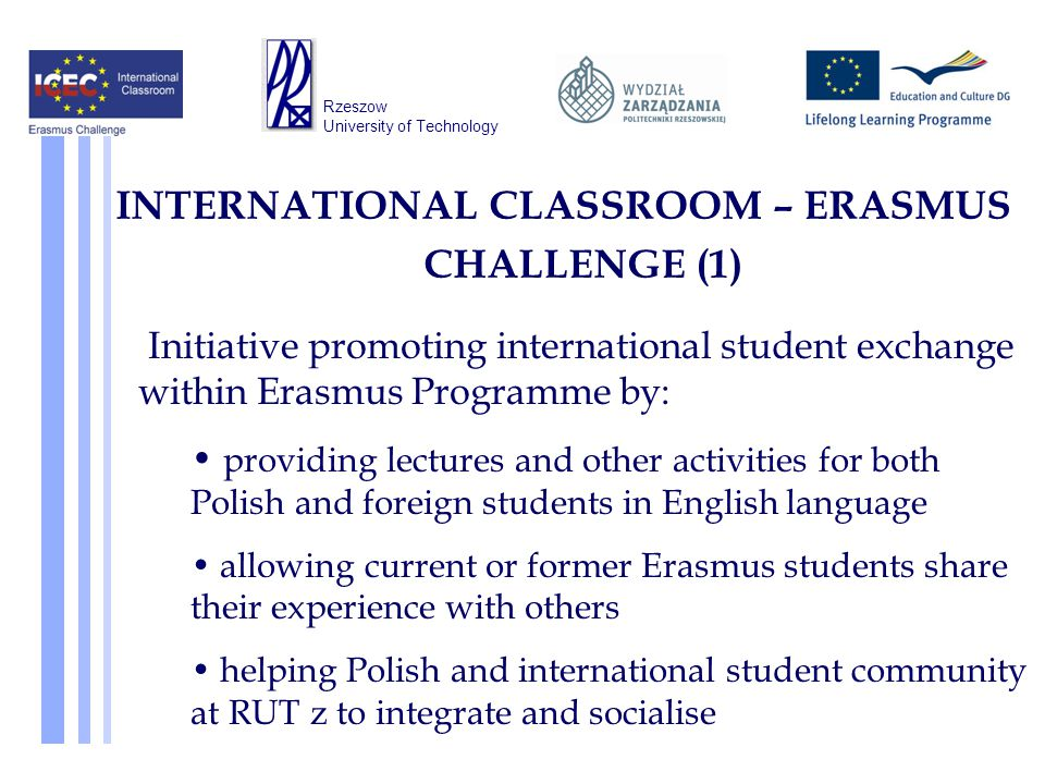 INTERNATIONAL CLASSROOM – ERASMUS CHALLENGE (1) Initiative promoting international student exchange within Erasmus Programme by: providing lectures and other activities for both Polish and foreign students in English language allowing current or former Erasmus students share their experience with others helping Polish and international student community at RUT z to integrate and socialise Rzeszow University of Technology