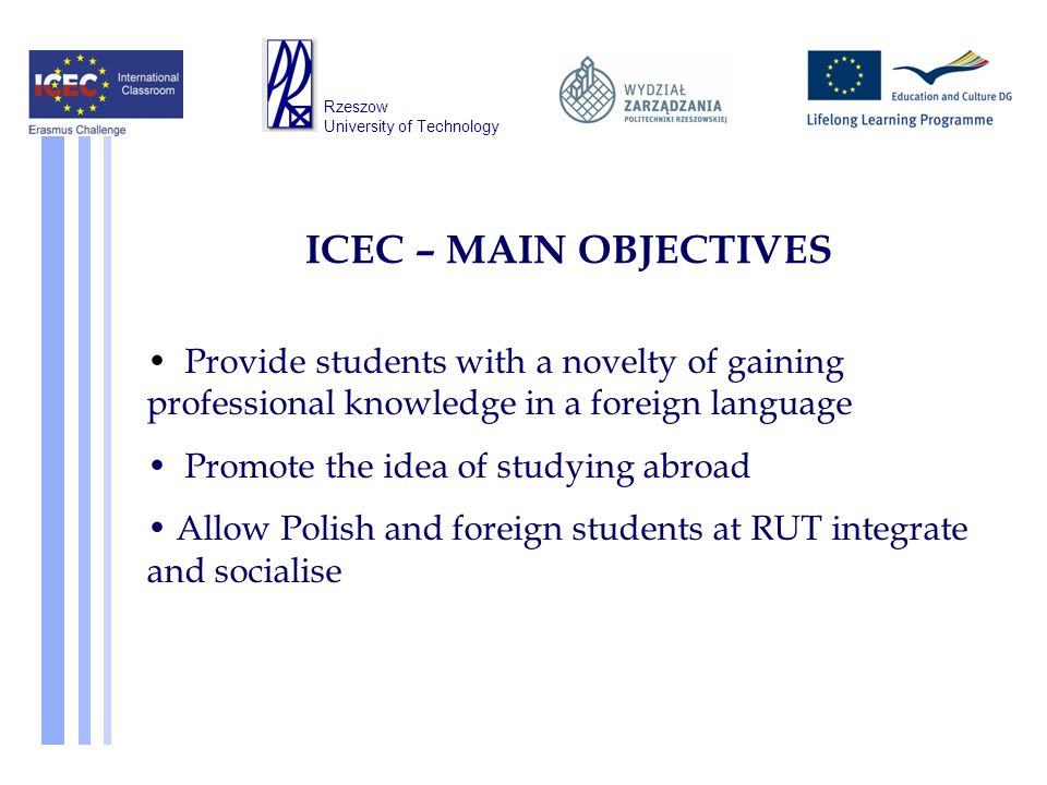 Provide students with a novelty of gaining professional knowledge in a foreign language Promote the idea of studying abroad Allow Polish and foreign students at RUT integrate and socialise ICEC – MAIN OBJECTIVES Rzeszow University of Technology