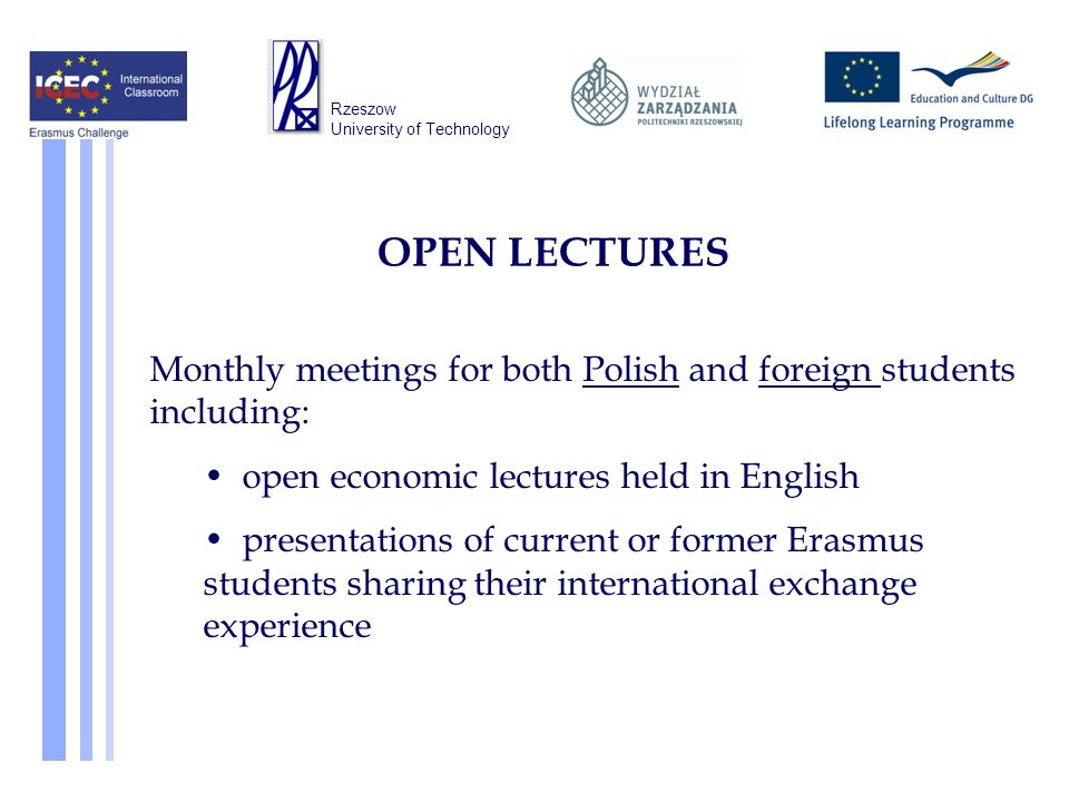 OPEN LECTURES Monthly meetings for both Polish and foreign students including: open economic lectures held in English presentations of current or former Erasmus students sharing their international exchange experience Rzeszow University of Technology