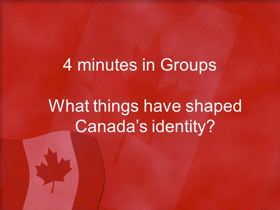 4 minutes in Groups What things have shaped Canada's identity