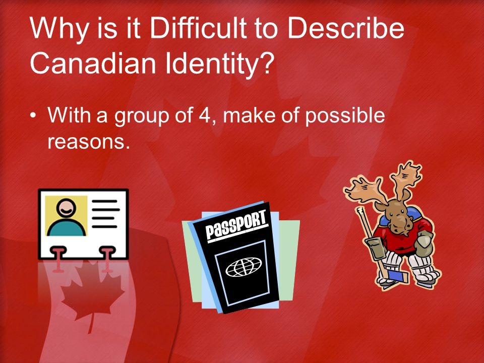 Why is it Difficult to Describe Canadian Identity With a group of 4, make of possible reasons.