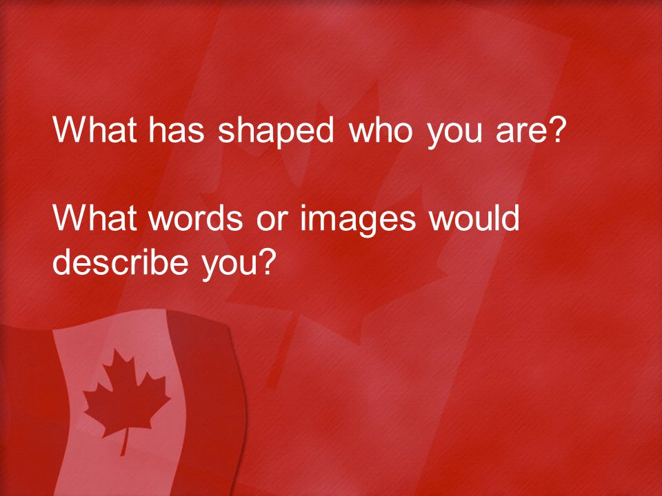 What has shaped who you are What words or images would describe you