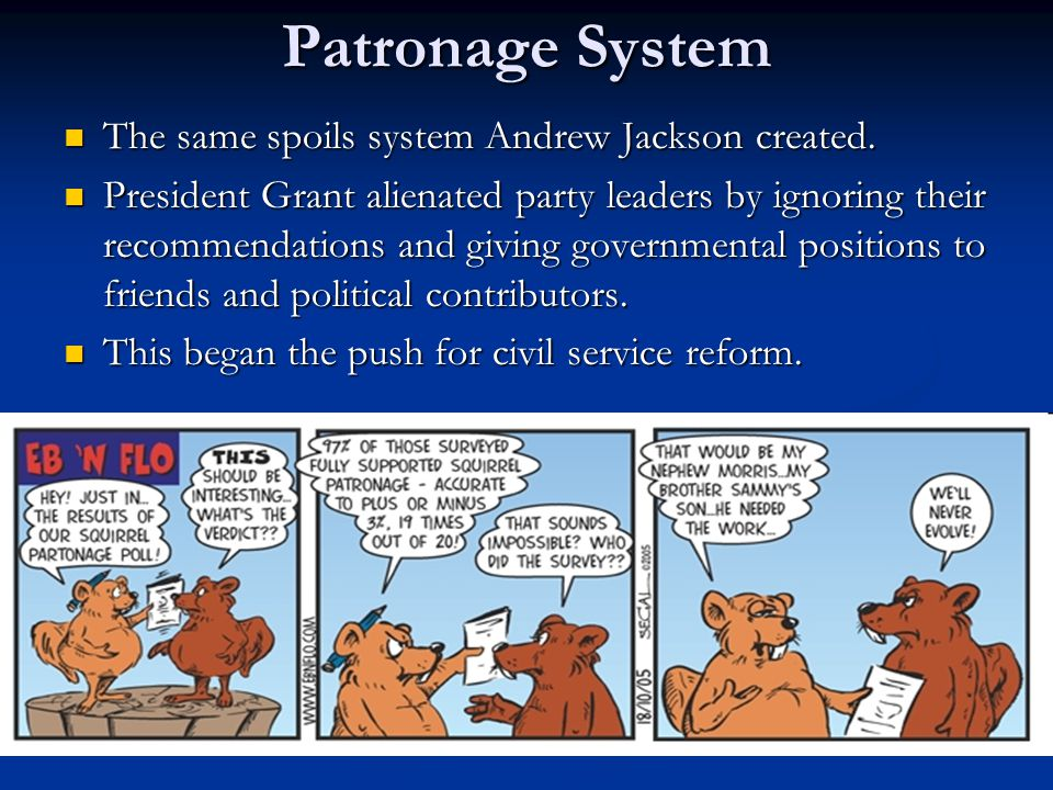 Patronage System The same spoils system Andrew Jackson created.